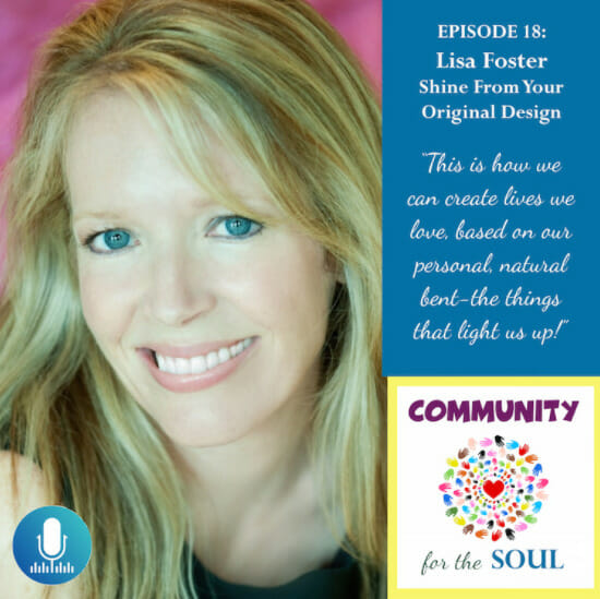 Episode 18: Lisa Foster Shine From Your Original Design. This is how we can create lives we love, based on our personal natural bent - the things that light us up! Community for the Soul